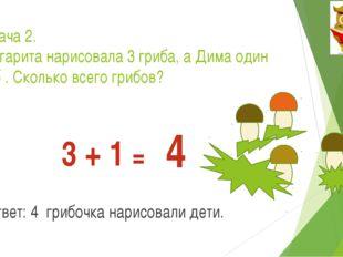 Задача 2. Маргарита нарисовала 3 гриба, а Дима один гриб . Сколько всего гриб