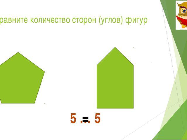 Сравните количество сторон (углов) фигур 5 … 5 =