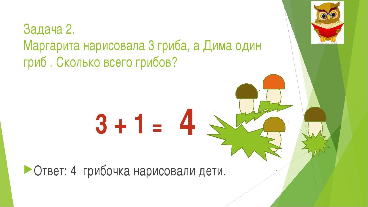 Задача 2. Маргарита нарисовала 3 гриба, а Дима один гриб . Сколько всего гриб...