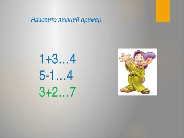 1+3…4 5-1…4 3+2…7 - Назовите лишний пример.