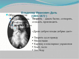 Владимир Иванович Даль (1801-1872 ) Творить – давать бытие, сотворять, созида
