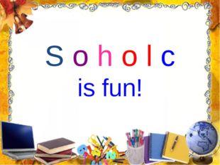 S o h o l c is fun!