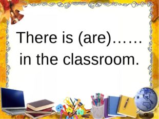 There is (are)…… in the classroom.