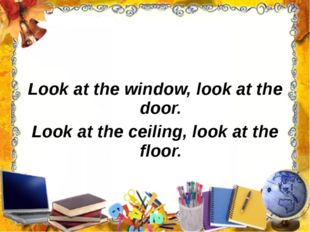 Look at the window, look at the door. Look at the ceiling, look at the floor.