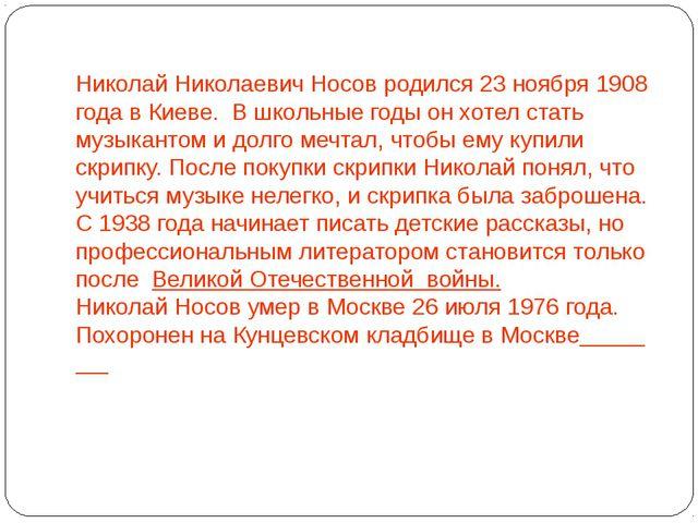 Николай Николаевич Носов родился 23 ноября 1908 года в Киеве. В школьны...