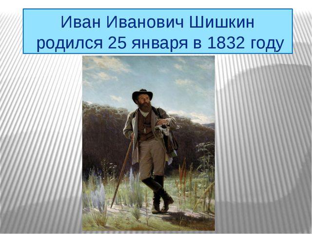 Иван Иванович Шишкин родился 25 января в 1832 году