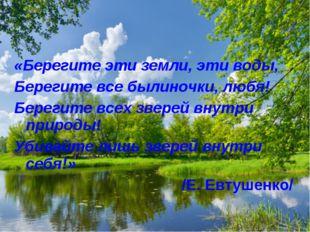 «Берегите эти земли, эти воды, Берегите все былиночки, любя! Берегите всех зв