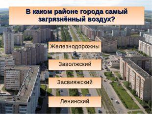 В каком районе города самый загрязнённый воздух? Засвияжский Ленинский Железн
