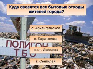 Куда свозятся все бытовые отходы жителей города? п.г.т. Ишеевка г. Сенгилей с
