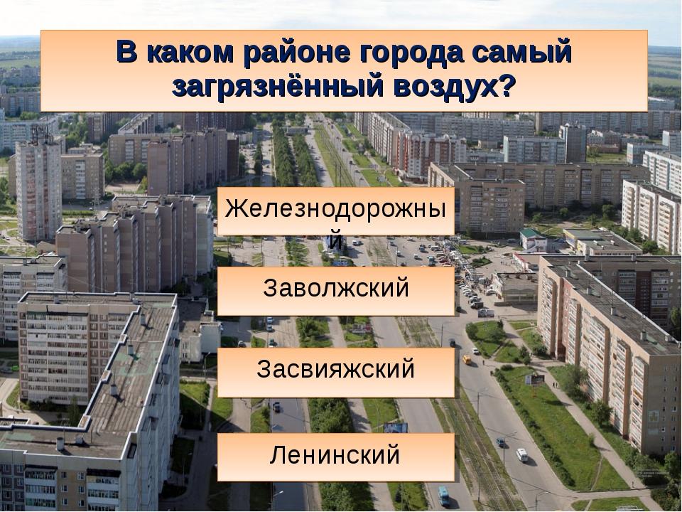 В каком районе города самый загрязнённый воздух? Засвияжский Ленинский Железн...