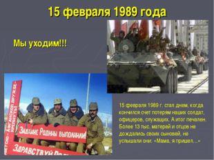 15 февраля 1989 года Мы уходим!!! 15 февраля 1989 г. стал днем, когда кончилс