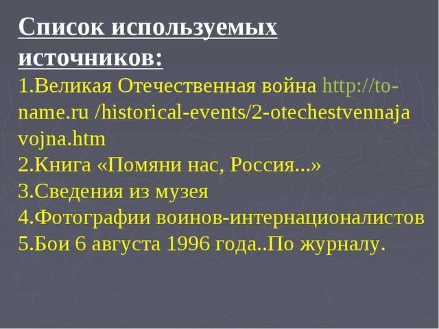 Список используемых источников: 1.Великая Отечественная война http://to-name....