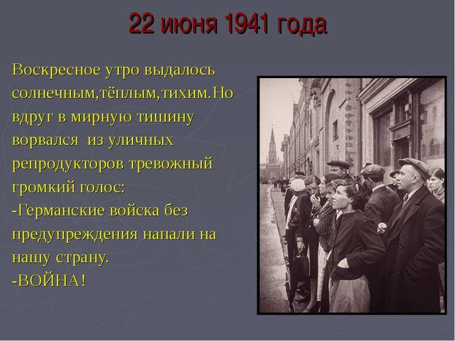 22 июня 1941 года Воскресное утро выдалось солнечным,тёплым,тихим.Но вдруг в...