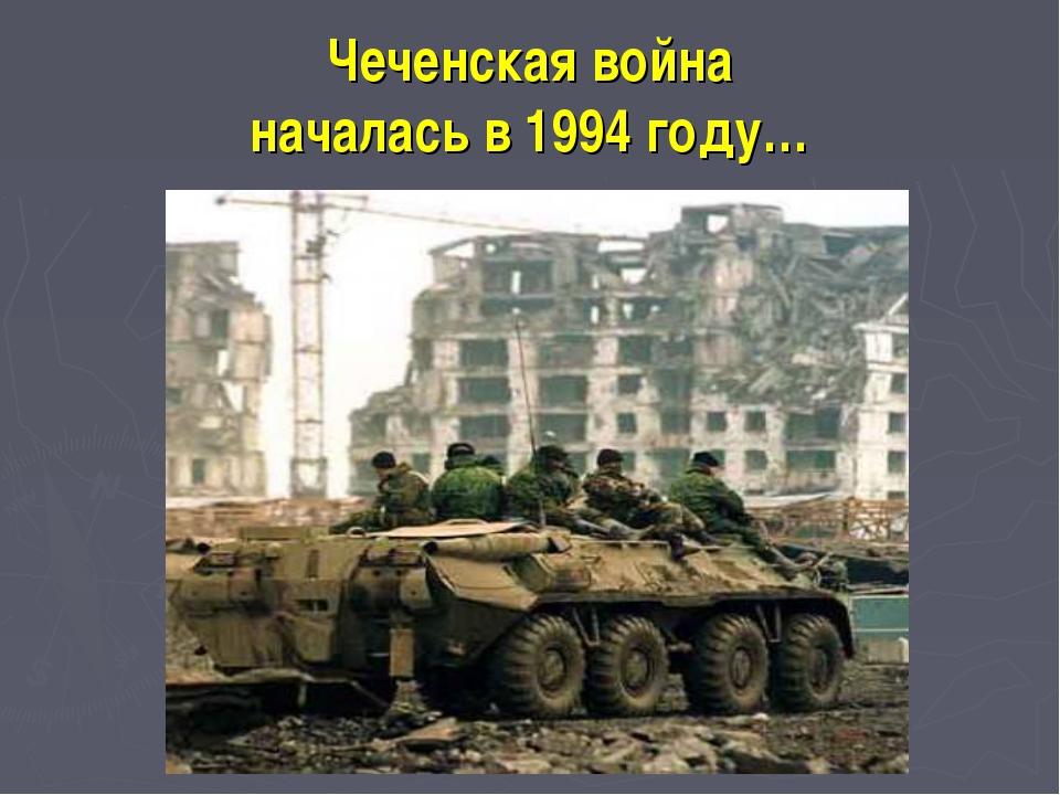 Чеченская война началась в 1994 году…