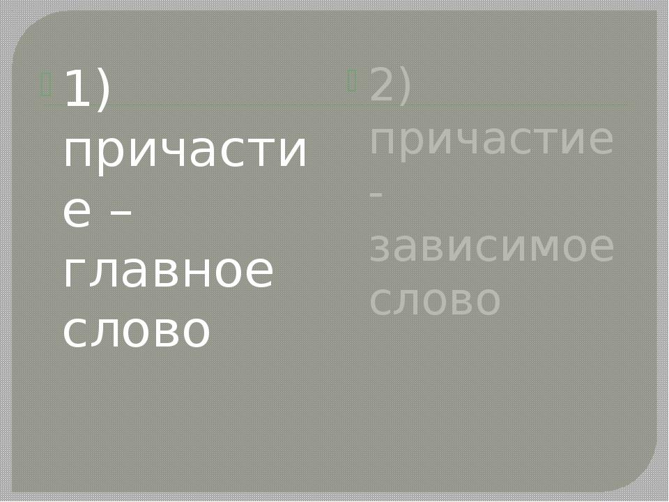 1) причастие – главное слово 2) причастие - зависимое слово