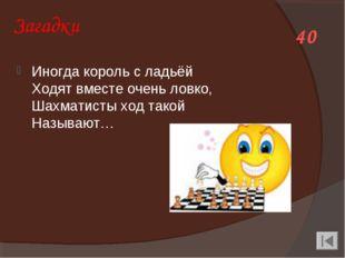 Загадки Иногда король с ладьёй Ходят вместе очень ловко, Шахматисты ход такой