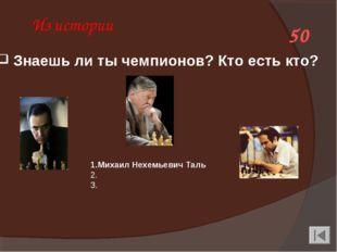 Из истории 50 1.Михаил Нехемьевич Таль 2. Анато́лийЕвге́ньевичКа́рпов 3.