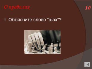 """О правилах Объясните слово """"шах""""? 10"""