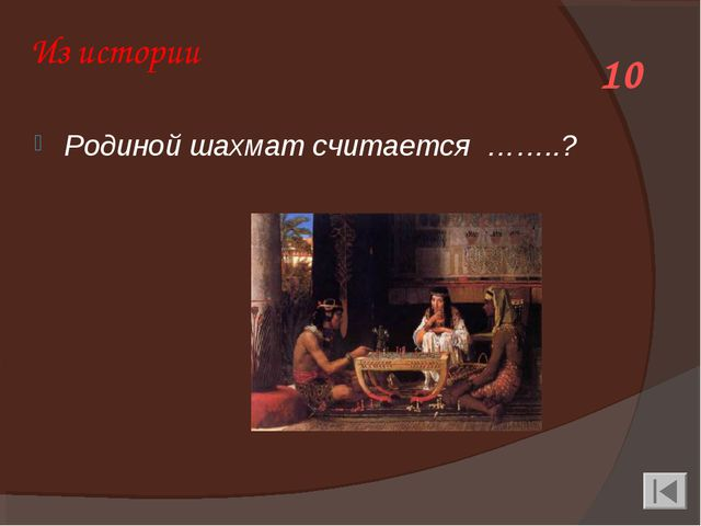 Из истории Родиной шахмат считается ……..? 10