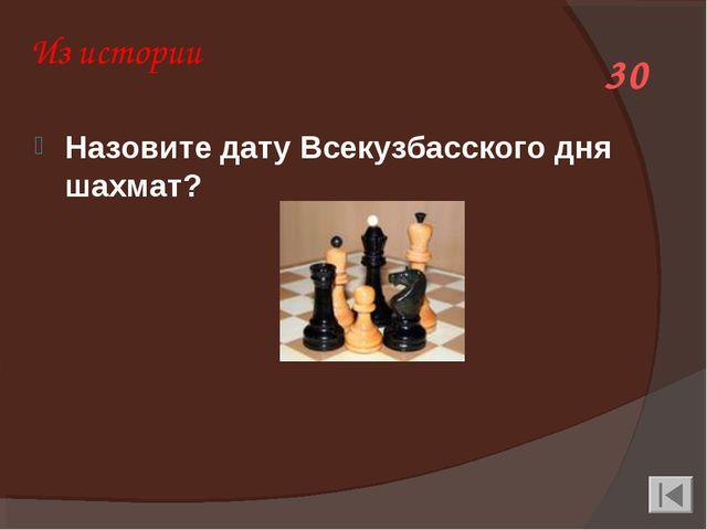 Из истории Назовите дату Всекузбасского дня шахмат? 30