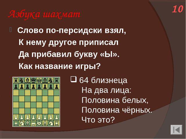Азбука шахмат Слово по-персидски взял, К нему другое приписал Да прибавил бук...