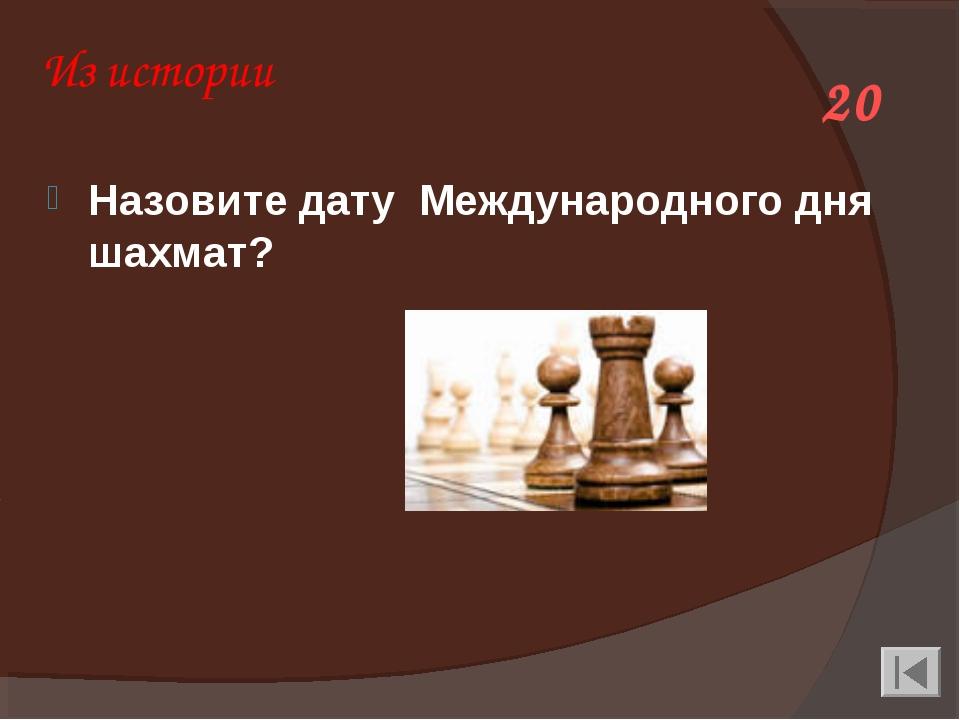 Из истории Назовите дату Международного дня шахмат? 20
