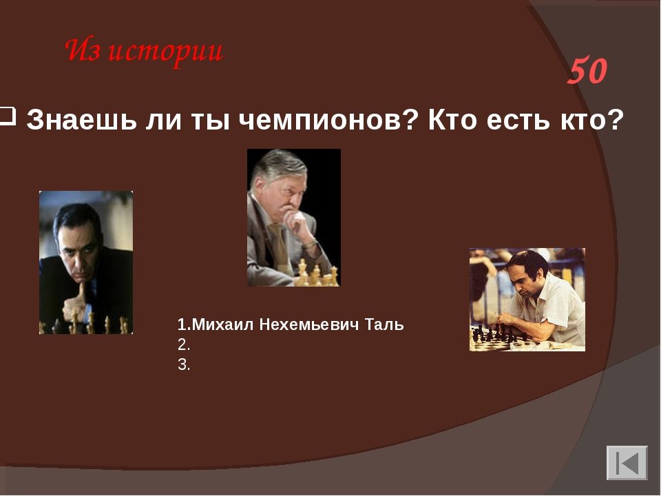 Из истории 50 1.Михаил Нехемьевич Таль 2. Анато́лийЕвге́ньевичКа́рпов 3....