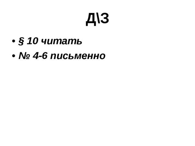 Д\З § 10 читать № 4-6 письменно