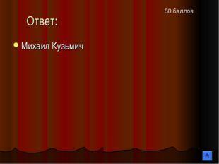Ответ: Михаил Кузьмич 50 баллов