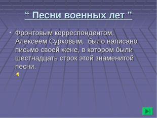 """"""" Песни военных лет """" Фронтовым корреспондентом, Алексеем Сурковым, было напи"""
