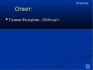 Ответ: Галина Федорова «Победа!» 40 баллов