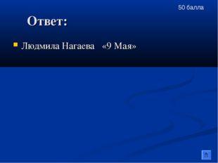 Ответ: Людмила Нагаева «9 Мая» 50 балла