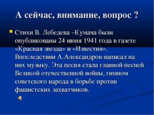 А сейчас, внимание, вопрос ? Стихи В. Лебедева –Кумача были опубликованы 24 и