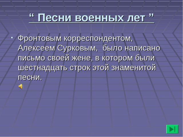 """"""" Песни военных лет """" Фронтовым корреспондентом, Алексеем Сурковым, было напи..."""