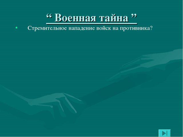 """"""" Военная тайна """" Стремительное нападение войск на противника?"""
