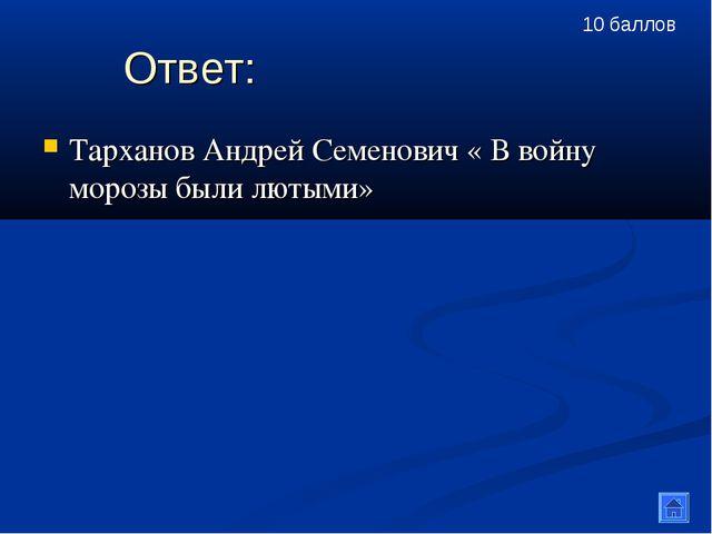 Ответ: Тарханов Андрей Семенович « В войну морозы были лютыми» 10 баллов