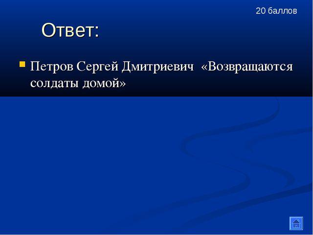 Ответ: Петров Сергей Дмитриевич «Возвращаются солдаты домой» 20 баллов