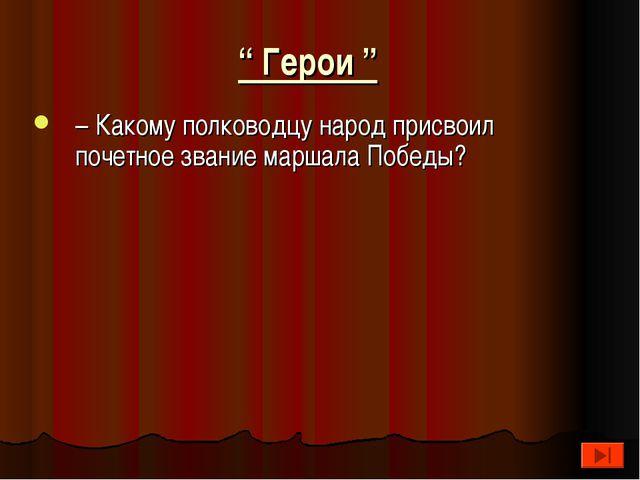 """"""" Герои """" – Какому полководцу народ присвоил почетное звание маршала Победы?"""