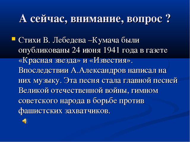 А сейчас, внимание, вопрос ? Стихи В. Лебедева –Кумача были опубликованы 24 и...