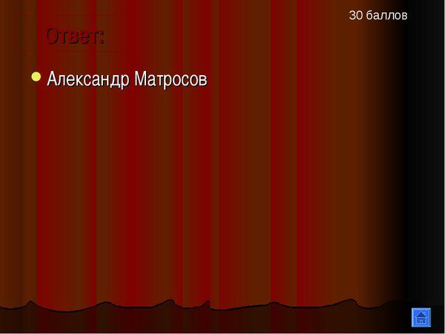 Александр Матросов Ответ: 30 баллов