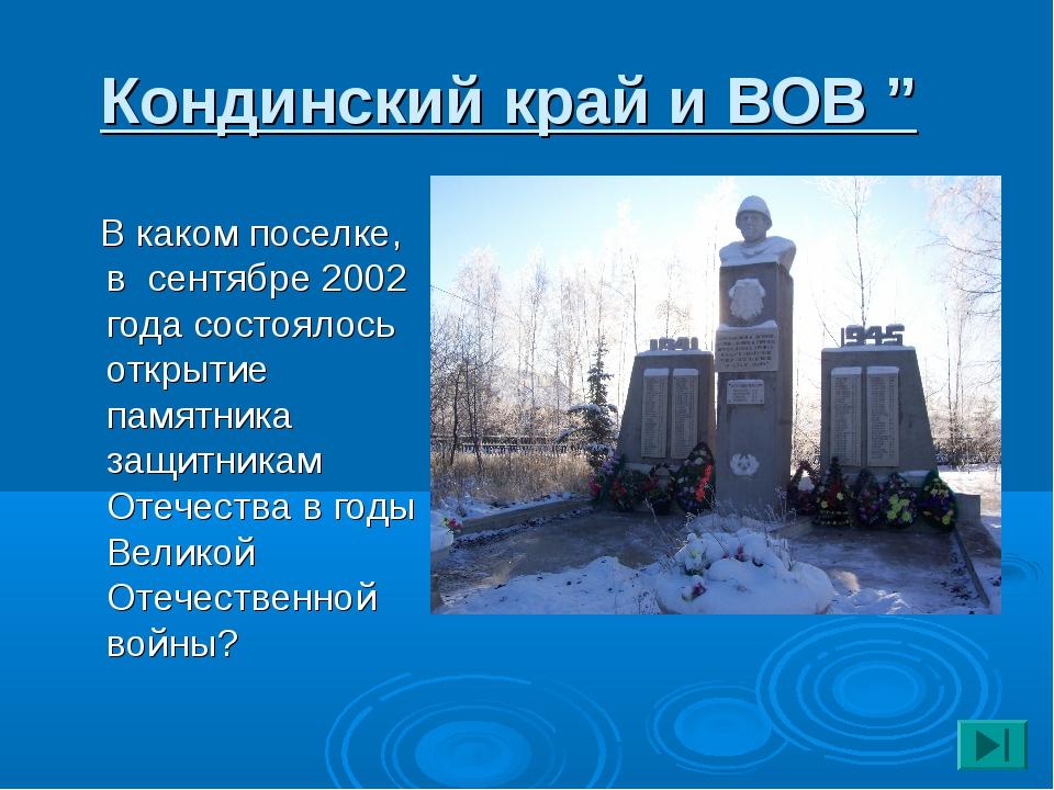 """Кондинский край и ВОВ """" В каком поселке, в сентябре 2002 года состоялось откр..."""