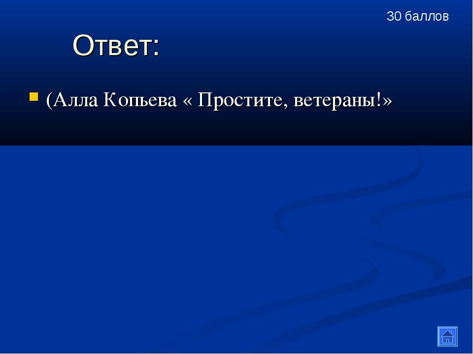 Ответ: (Алла Копьева « Простите, ветераны!» 30 баллов