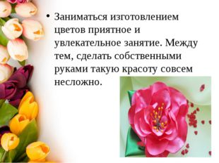Заниматься изготовлением цветов приятное и увлекательное занятие. Между тем,