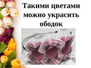 Такими цветами можно украсить ободок