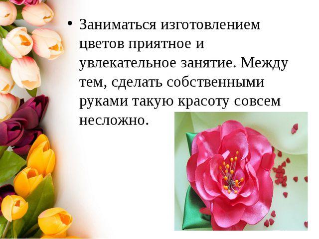 Заниматься изготовлением цветов приятное и увлекательное занятие. Между тем,...
