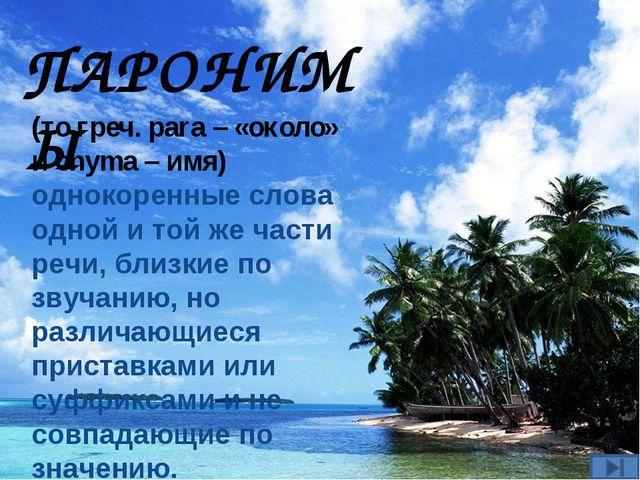 ПАРОНИМЫ (то греч. para – «около» и onyma – имя) однокоренные слова одной и т...