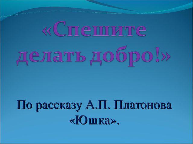 По рассказу А.П. Платонова «Юшка».