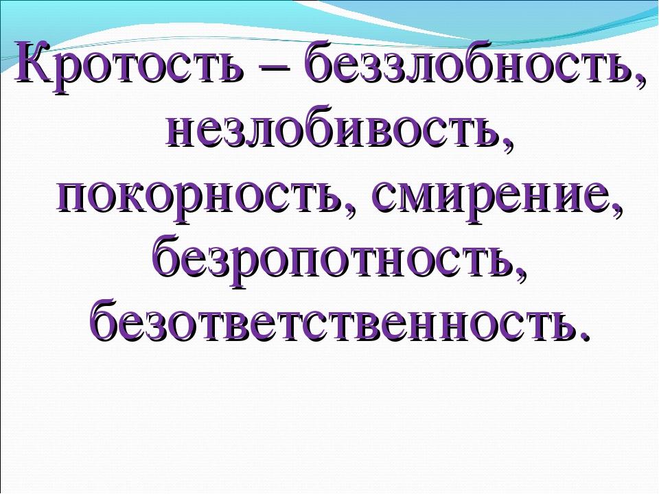 Кротость – беззлобность, незлобивость, покорность, смирение, безропотность, б...
