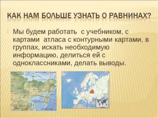 Мы будем работать с учебником, с картами атласа с контурными картами, в групп