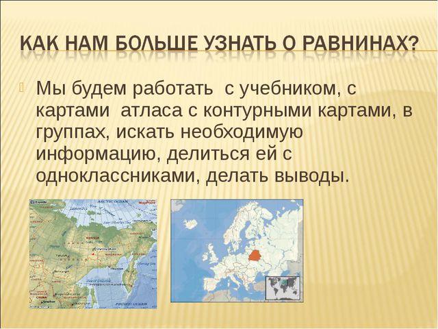 Мы будем работать с учебником, с картами атласа с контурными картами, в групп...